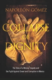 Collapse of Dignity - The Story of a Mining Tragedy and the Fight Against Greed and Corruption in Mexico ebook by Napoleon Gomez