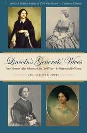 Lincoln's Generals' Wives - Four Women Who Influenced the Civil War--for Better and for Worse ebook by Candice Shy Hooper