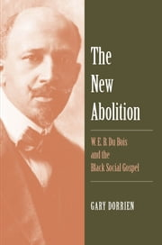 The New Abolition - W. E. B. Du Bois and the Black Social Gospel ebook by Gary Dorrien