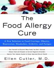 The Food Allergy Cure - A New Solution to Food Cravings, Obesity, Depression, Headaches, Arthritis, and Fatigue ebook by Dr. Ellen Cutler