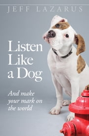 Listen Like a Dog - And Make Your Mark on the World ebook by Jeff Lazarus