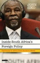 Inside South Africa's Foreign Policy - Diplomacy in Africa from Smuts to Mbeki ebook by John Siko