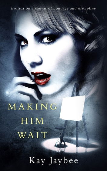 Making Him Wait - Erotica on a canvas of bondage and discipline ebook by Kay Jaybee