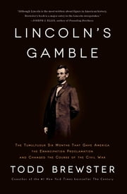 Lincoln's Gamble - The Tumultuous Six Months that Gave America the Emancipation Proclamation and Changed the Course of the Civil War ebook by Todd Brewster