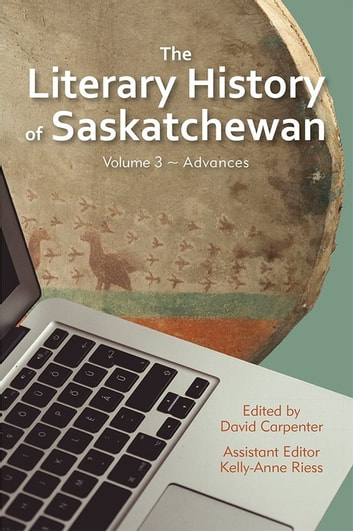 The Literary History of Saskatchewan - Volume 3 ~ Advances ebook by Kelly-Anne Riess