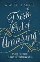 Fresh Out of Amazing - Opening Your Heart to God's Unexpected Invitation ebook by Stacey Thacker