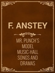 Mr. Punch's Model Music-Hall Songs And Dramas ebook by F. Anstey