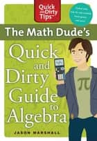 The Math Dude's Quick and Dirty Guide to Algebra ebook by Jason Marshall