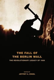 The Fall of the Berlin Wall - The Revolutionary Legacy of 1989 ebook by Jeffrey A. Engel