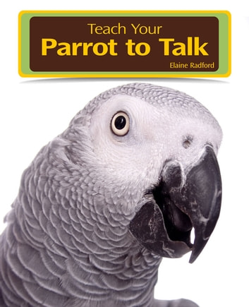 Teaching Your Parrot to Talk ebook by Elaine Radford