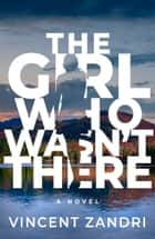 The Girl Who Wasn't There ebook by Vincent Zandri