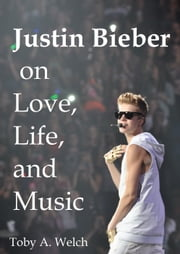 Justin Bieber on Love, Life, and Music ebook by Toby Welch
