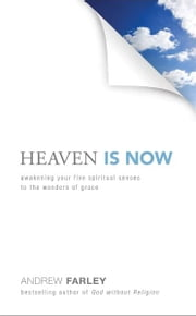 Heaven Is Now - Awakening Your Five Spiritual Senses to the Wonders of Grace ebook by Andrew Farley