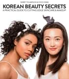 Korean Beauty Secrets - A Practical Guide to Cutting-Edge Skincare & Makeup ebook by Kerry Thompson, Coco Park