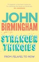 Stranger Thingies - From Felafel to now ebook by John Birmingham