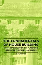The Fundamentals of House Building - With Information on Planning, Architecture and Materials ebook by D. H. Jacques