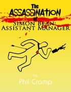 The Assassination of Simon Bean: Assistant Manager ebook by Phil Cramp