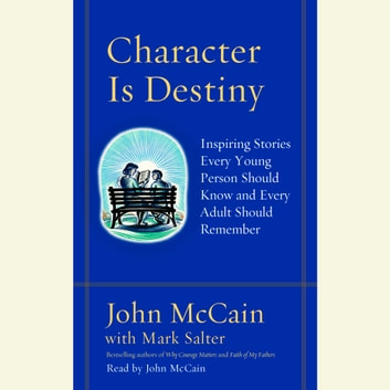 Character Is Destiny - Inspiring Stories Every Young Person Should Know and Every Adult Should Remember audiobook by John McCain,Mark Salter