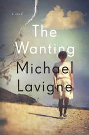The Wanting - A Novel ebook by Michael Lavigne