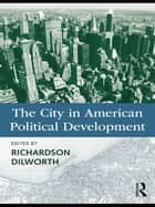 The City in American Political Development ebook by Richardson Dilworth
