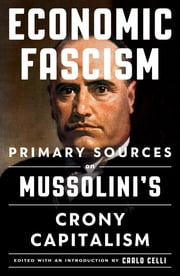 Economic Fascism - Primary Sources on Mussolini's Crony Capitalism ebook by Carlo Celli