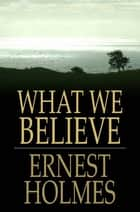 What We Believe: The Essence of Science of Mind ebook by Ernest Holmes