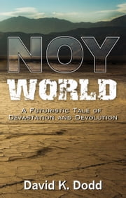 NOY World: A Futuristic Tale of Devastation and Devolution ebook by David K. Dodd