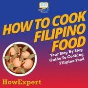 How To Cook Filipino Food - Your Step By Step Guide To Cooking Filipino Food audiobook by HowExpert