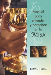 Manual para entender y participar en la Misa ebook by Sosa, P. Juan J.