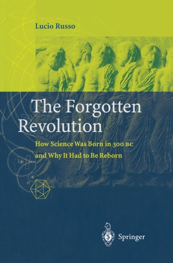 The Forgotten Revolution - How Science Was Born in 300 BC and Why it Had to Be Reborn ebook by Lucio Russo,Silvio (translator) Levy