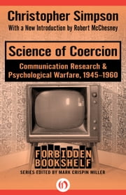 Science of Coercion - Communication Research & Psychological Warfare, 1945–1960 ebook by Christopher Simpson,Robert McChesney,Mark Crispin Miller