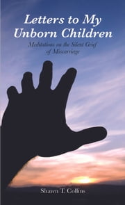 Letters to My Unborn Children: Meditations on the Silent Grief of Miscarriage ebook by Shawn T Collins