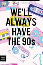 We'll Always Have the 90s ebook by Thought Catalog