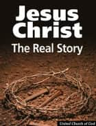 Jesus Christ: The Real Story ebook by United Church of God
