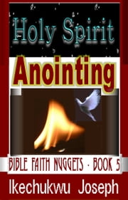 Holy Spirit Anointing (Bible Faith Nuggets Series - Book Five) ebook by Ikechukwu Joseph