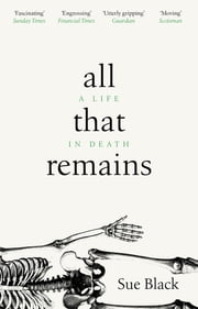 All That Remains - A Life in Death ebook by Professor Sue Black