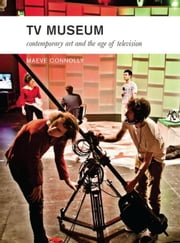 TV Museum: Contemporary Art and the Age of Television ebook by Connolly, Maeve