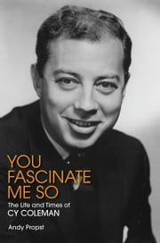 You Fascinate Me So - The Life and Times of Cy Coleman ebook by Andy Propst