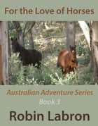 For the Love of Horses - Australian Adventure Series, #3 ebook by robin labron