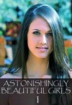 Astonishingly Beautiful Girls Volume 1 - A sexy photo book ebook by Mandy Tolstag