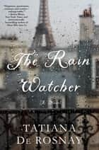 The Rain Watcher - A Novel eBook by Tatiana de Rosnay