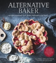Alternative Baker - Reinventing Desserts with Gluten-Free Grains and Flours ebook by Alanna Taylor-Tobin