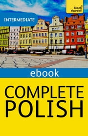 Complete Polish Beginner to Intermediate Course - Learn to read, write, speak and understand a new language with Teach Yourself ebook by Nigel Gotteri, Joanna Mickalak-Gray, Joanna Michalak-Gray