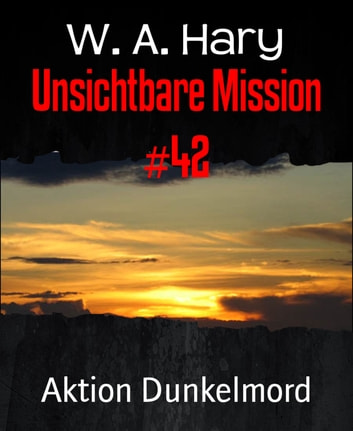 Unsichtbare Mission #42 - Aktion Dunkelmord ebook by W. A. Hary
