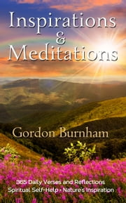 Inspirations & Meditations: 365 Daily Verses and Reflections - Nature and Spiritual Inspirations ebook by Gordon Burnham