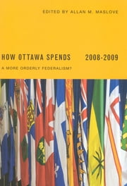 How Ottawa Spends 2008-2009 - A More Orderly Federalism? ebook by Allan Maslove