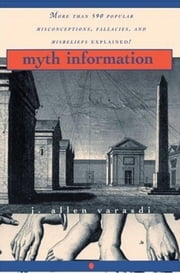 Myth Information - More Than 590 Popular Misconceptions, Fallacies, and Misbeliefs Explained! ebook by J. Allen Varasdi