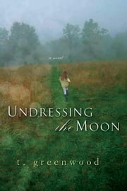 Undressing The Moon ebook by T. Greenwood