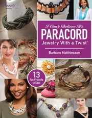 I Can't Believe It's Paracord: Jewelry With a Twist ebook by Matthiessen, Barbara