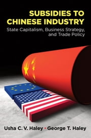 Subsidies to Chinese Industry: State Capitalism, Business Strategy, and Trade Policy ebook by Usha C.V. Haley,George T. Haley